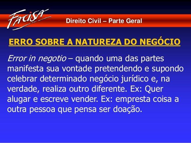 Direito Civil – Parte Geral  ERRO SOBRE A NATUREZA DO NEGÓCIO  Error in negotio – quando uma das partes  manifesta sua von...