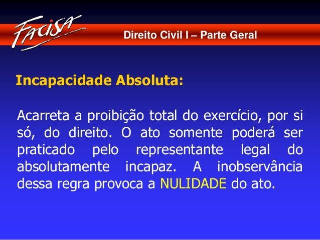 Direito Civil I – Parte Geral  Incapacidade Absoluta:  Acarreta a proibição total do exercício, por si  só, do direito. O ...