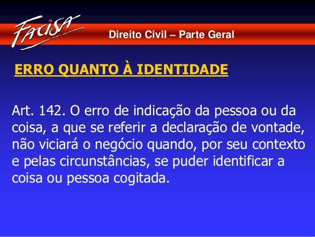 Direito Civil – Parte Geral  ERRO QUANTO À IDENTIDADE  Art. 142. O erro de indicação da pessoa ou da  coisa, a que se refe...