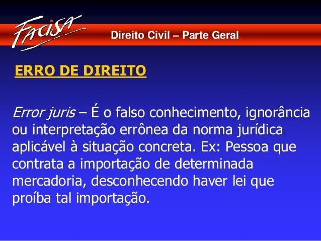 Direito Civil – Parte Geral  ERRO DE DIREITO  Error juris – É o falso conhecimento, ignorância  ou interpretação errônea d...