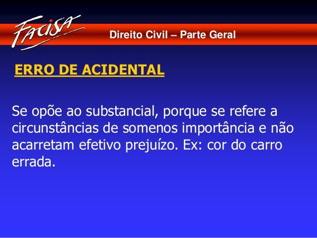 Direito Civil – Parte Geral  ERRO DE ACIDENTAL  Se opõe ao substancial, porque se refere a  circunstâncias de somenos impo...