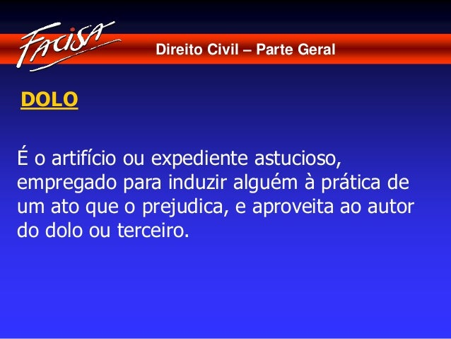 Direito Civil – Parte Geral  DOLO  É o artifício ou expediente astucioso,  empregado para induzir alguém à prática de  um ...
