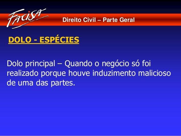 Direito Civil – Parte Geral  DOLO - ESPÉCIES  Dolo principal – Quando o negócio só foi  realizado porque houve induzimento...