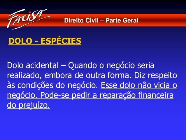 Direito Civil – Parte Geral  DOLO - ESPÉCIES  Dolo acidental – Quando o negócio seria  realizado, embora de outra forma. D...