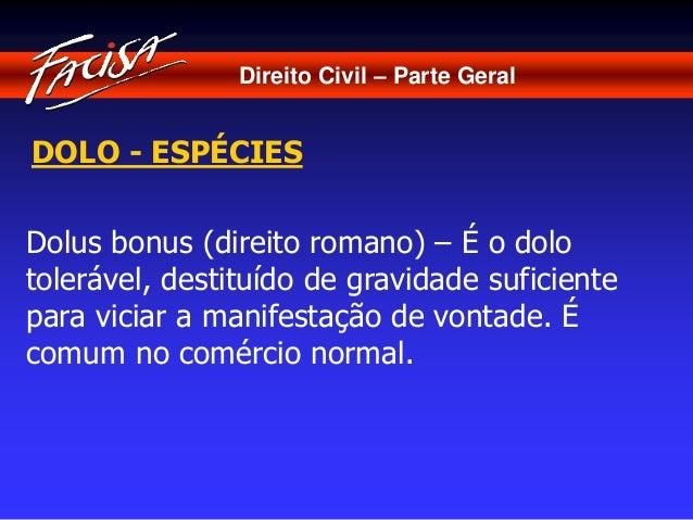 Direito Civil – Parte Geral  DOLO - ESPÉCIES  Dolus bonus (direito romano) – É o dolo  tolerável, destituído de gravidade ...
