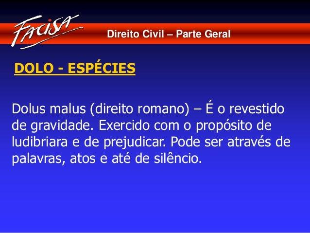 Direito Civil – Parte Geral  DOLO - ESPÉCIES  Dolus malus (direito romano) – É o revestido  de gravidade. Exercido com o p...