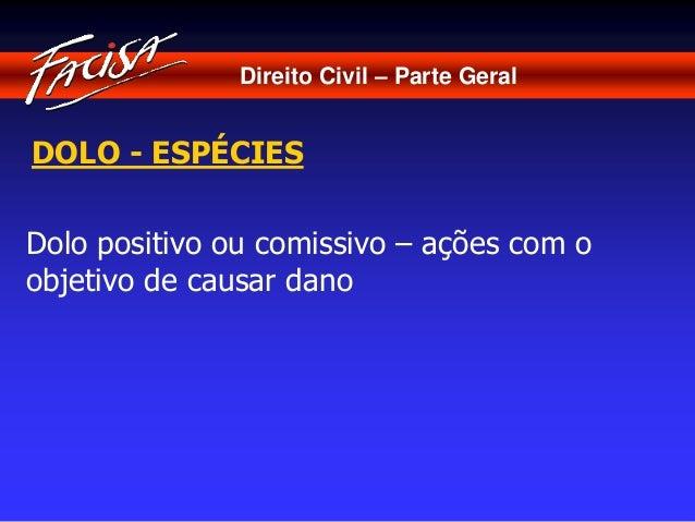 Direito Civil – Parte Geral  DOLO - ESPÉCIES  Dolo positivo ou comissivo – ações com o  objetivo de causar dano