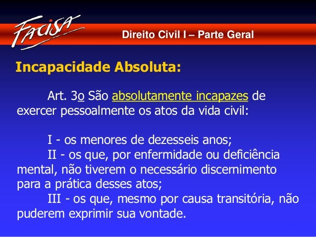 Direito Civil I – Parte Geral  Incapacidade Absoluta:  Art. 3o São absolutamente incapazes de  exercer pessoalmente os ato...