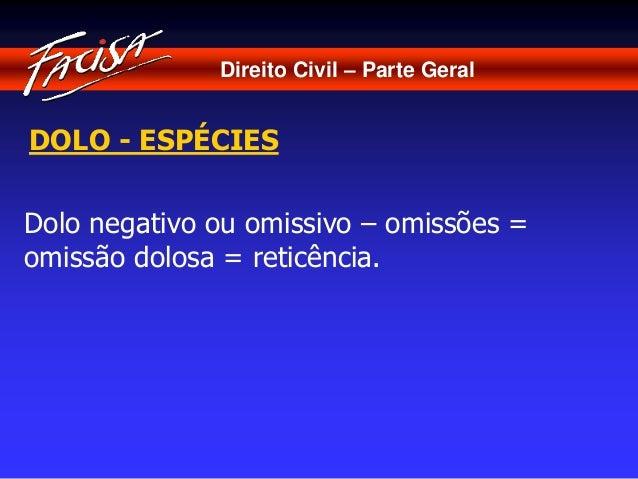 Direito Civil – Parte Geral  DOLO - ESPÉCIES  Dolo negativo ou omissivo – omissões =  omissão dolosa = reticência.