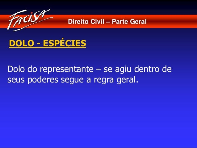 Direito Civil – Parte Geral  DOLO - ESPÉCIES  Dolo do representante – se agiu dentro de  seus poderes segue a regra geral.