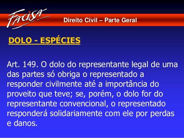 Direito Civil – Parte Geral  DOLO - ESPÉCIES  Art. 149. O dolo do representante legal de uma  das partes só obriga o repre...