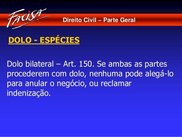 Direito Civil – Parte Geral  DOLO - ESPÉCIES  Dolo bilateral – Art. 150. Se ambas as partes  procederem com dolo, nenhuma ...
