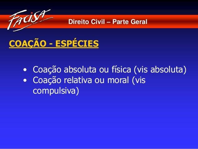 Direito Civil – Parte Geral  COAÇÃO - ESPÉCIES  • Coação absoluta ou física (vis absoluta)  • Coação relativa ou moral (vi...