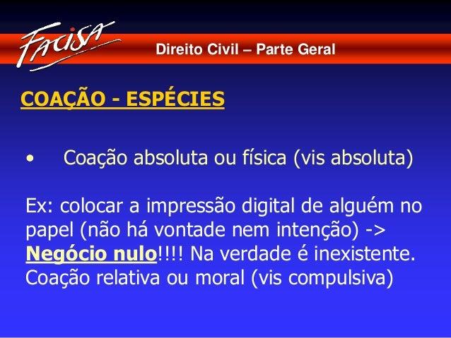 Direito Civil – Parte Geral  COAÇÃO - ESPÉCIES  • Coação absoluta ou física (vis absoluta)  Ex: colocar a impressão digita...