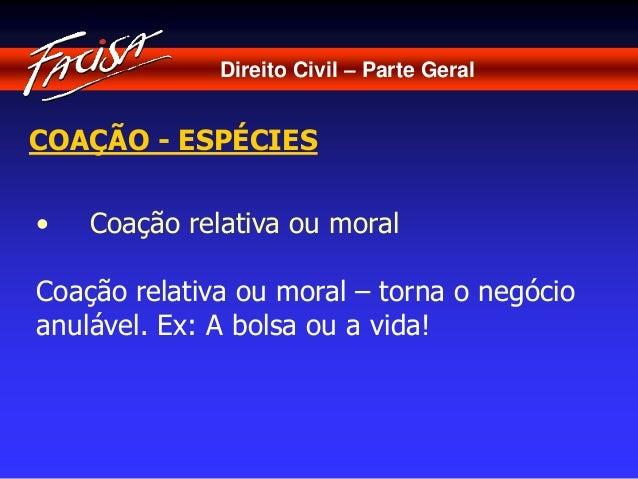 Direito Civil – Parte Geral  COAÇÃO - ESPÉCIES  • Coação relativa ou moral  Coação relativa ou moral – torna o negócio  an...