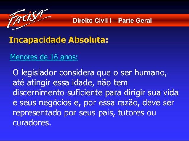 Direito Civil I – Parte Geral  Incapacidade Absoluta:  Menores de 16 anos:  O legislador considera que o ser humano,  até ...