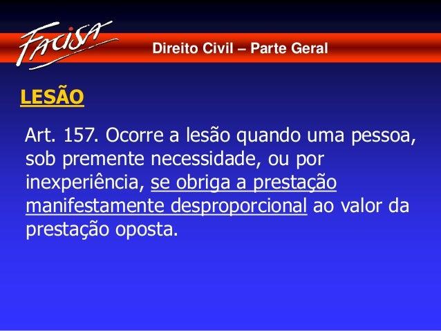 Direito Civil – Parte Geral  LESÃO  Art. 157. Ocorre a lesão quando uma pessoa,  sob premente necessidade, ou por  inexper...