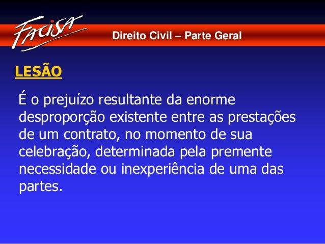 Direito Civil – Parte Geral  LESÃO  É o prejuízo resultante da enorme  desproporção existente entre as prestações  de um c...