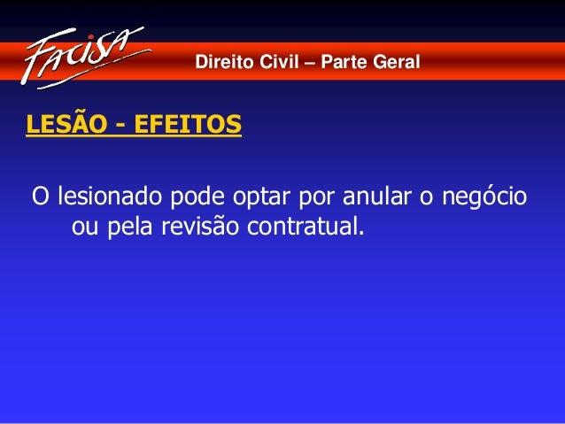 Direito Civil – Parte Geral  LESÃO - EFEITOS  O lesionado pode optar por anular o negócio  ou pela revisão contratual.