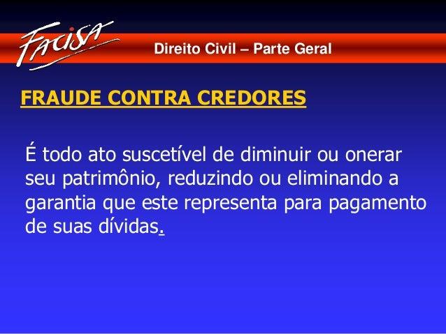 Direito Civil – Parte Geral  FRAUDE CONTRA CREDORES  É todo ato suscetível de diminuir ou onerar  seu patrimônio, reduzind...