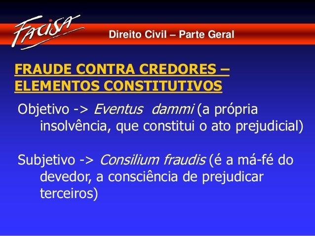 Direito Civil – Parte Geral  FRAUDE CONTRA CREDORES –  ELEMENTOS CONSTITUTIVOS  Objetivo -> Eventus dammi (a própria  inso...