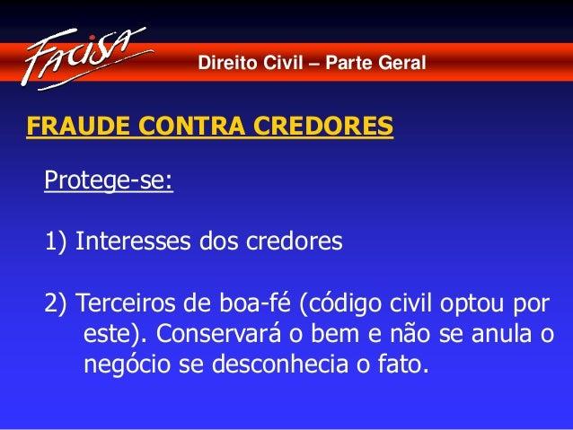 Direito Civil – Parte Geral  FRAUDE CONTRA CREDORES  Protege-se:  1) Interesses dos credores  2) Terceiros de boa-fé (códi...