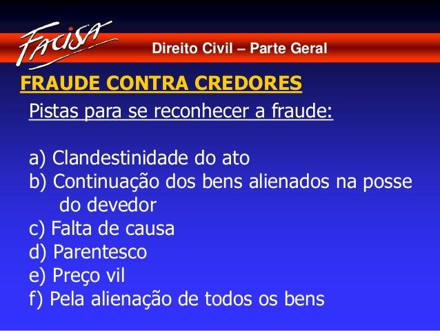 Direito Civil – Parte Geral  FRAUDE CONTRA CREDORES  Pistas para se reconhecer a fraude:  a) Clandestinidade do ato  b) Co...