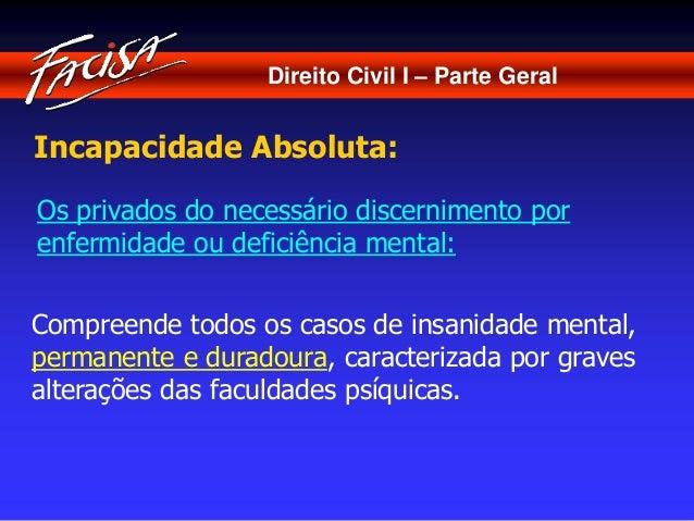 Direito Civil I – Parte Geral  Incapacidade Absoluta:  Os privados do necessário discernimento por  enfermidade ou deficiê...