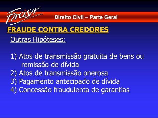 Direito Civil – Parte Geral  FRAUDE CONTRA CREDORES  Outras Hipóteses:  1) Atos de transmissão gratuita de bens ou  remiss...