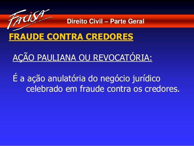 Direito Civil – Parte Geral  FRAUDE CONTRA CREDORES  AÇÃO PAULIANA OU REVOCATÓRIA:  É a ação anulatória do negócio jurídic...