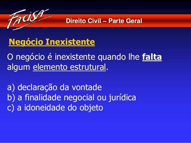 Direito Civil – Parte Geral  Negócio Inexistente  O negócio é inexistente quando lhe falta  algum elemento estrutural.  a)...