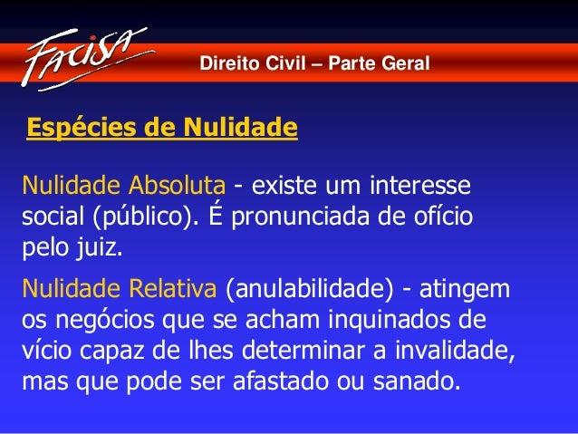 Direito Civil – Parte Geral  Espécies de Nulidade  Nulidade Absoluta - existe um interesse  social (público). É pronunciad...