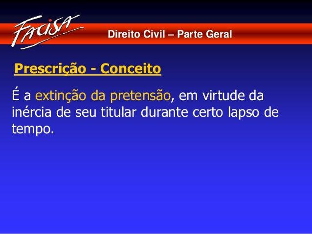 Direito Civil – Parte Geral  Prescrição - Conceito  É a extinção da pretensão, em virtude da  inércia de seu titular duran...