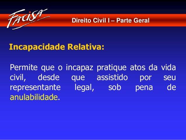 Direito Civil I – Parte Geral  Incapacidade Relativa:  Permite que o incapaz pratique atos da vida  civil, desde que assis...