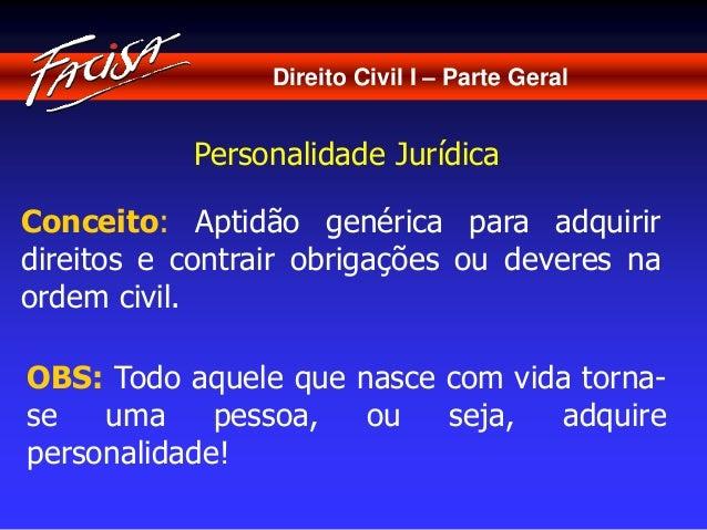Direito Civil I – Parte Geral  Personalidade Jurídica  Conceito: Aptidão genérica para adquirir  direitos e contrair obrig...
