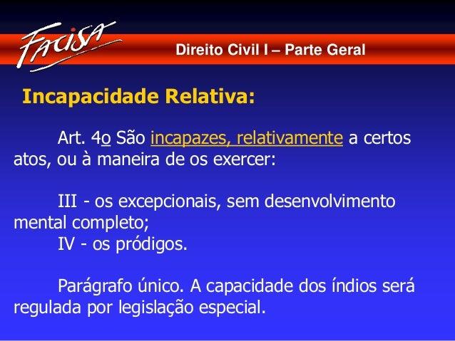 Direito Civil I – Parte Geral  Incapacidade Relativa:  Art. 4o São incapazes, relativamente a certos  atos, ou à maneira d...