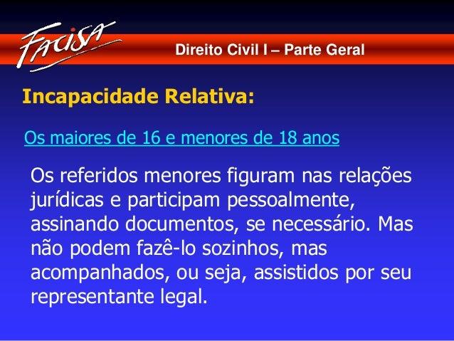 Direito Civil I – Parte Geral  Incapacidade Relativa:  Os maiores de 16 e menores de 18 anos  Os referidos menores figuram...