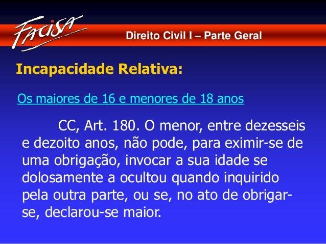 Direito Civil I – Parte Geral  Incapacidade Relativa:  Os maiores de 16 e menores de 18 anos  CC, Art. 180. O menor, entre...