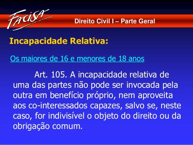 Direito Civil I – Parte Geral  Incapacidade Relativa:  Os maiores de 16 e menores de 18 anos  Art. 105. A incapacidade rel...