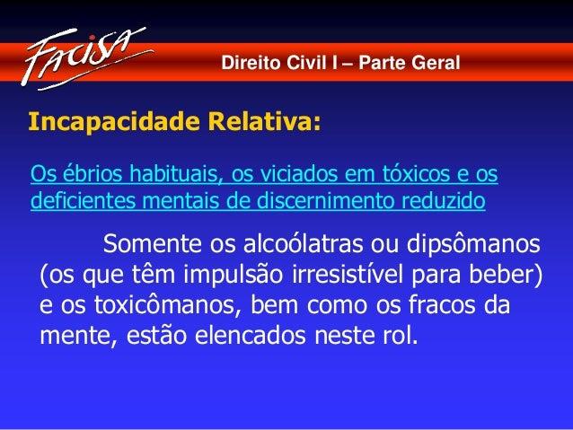 Direito Civil I – Parte Geral  Incapacidade Relativa:  Os ébrios habituais, os viciados em tóxicos e os  deficientes menta...