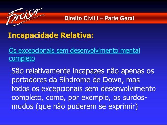 Direito Civil I – Parte Geral  Incapacidade Relativa:  Os excepcionais sem desenvolvimento mental  completo  São relativam...
