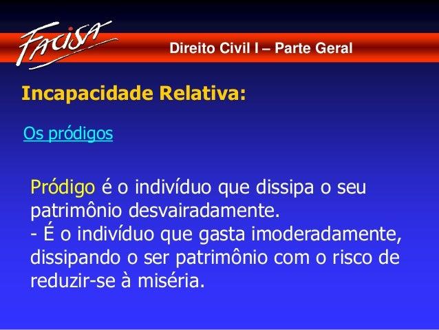 Direito Civil I – Parte Geral  Incapacidade Relativa:  Os pródigos  Pródigo é o indivíduo que dissipa o seu  patrimônio de...