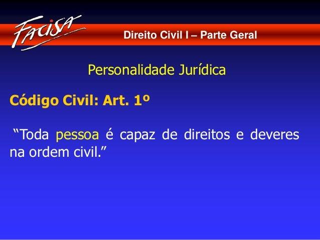 """Direito Civil I – Parte Geral  Personalidade Jurídica  Código Civil: Art. 1º  """"Toda pessoa é capaz de direitos e deveres  ..."""
