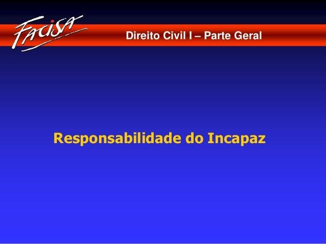 Direito Civil I – Parte Geral  Responsabilidade do Incapaz