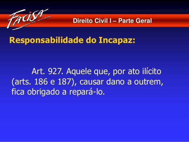 Direito Civil I – Parte Geral  Responsabilidade do Incapaz:  Art. 927. Aquele que, por ato ilícito  (arts. 186 e 187), cau...