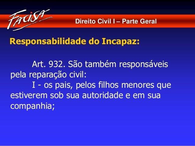 Direito Civil I – Parte Geral  Responsabilidade do Incapaz:  Art. 932. São também responsáveis  pela reparação civil:  I -...