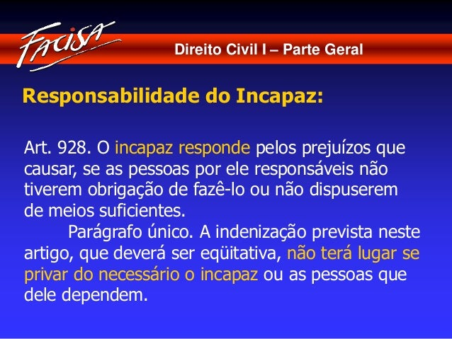 Direito Civil I – Parte Geral  Responsabilidade do Incapaz:  Art. 928. O incapaz responde pelos prejuízos que  causar, se ...