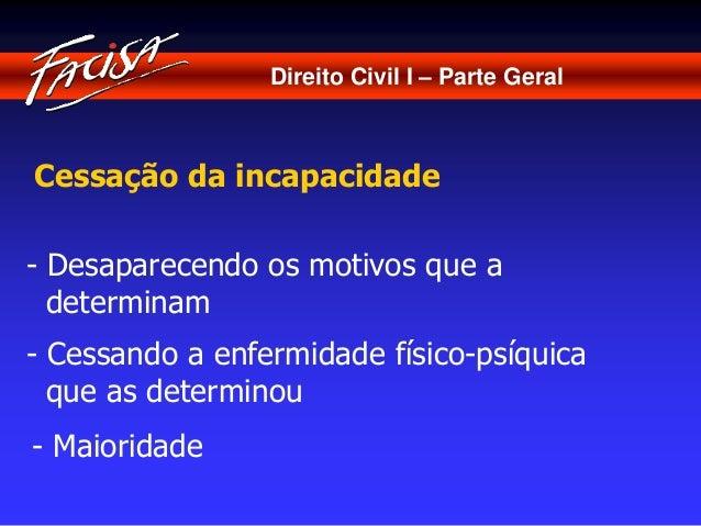 Direito Civil I – Parte Geral  Cessação da incapacidade  - Desaparecendo os motivos que a  determinam  - Cessando a enferm...