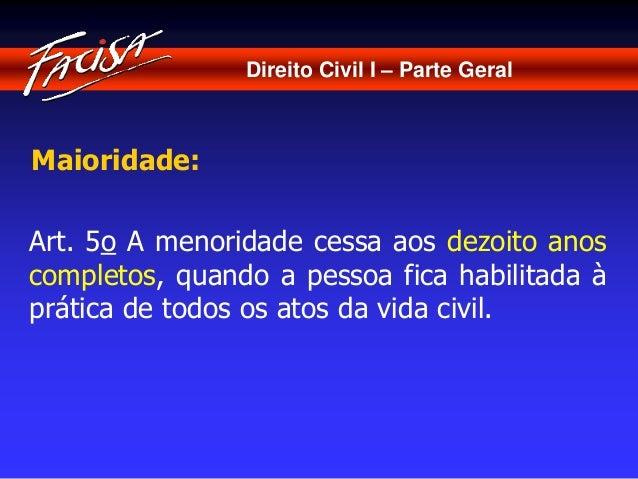 Direito Civil I – Parte Geral  Maioridade:  Art. 5o A menoridade cessa aos dezoito anos  completos, quando a pessoa fica h...