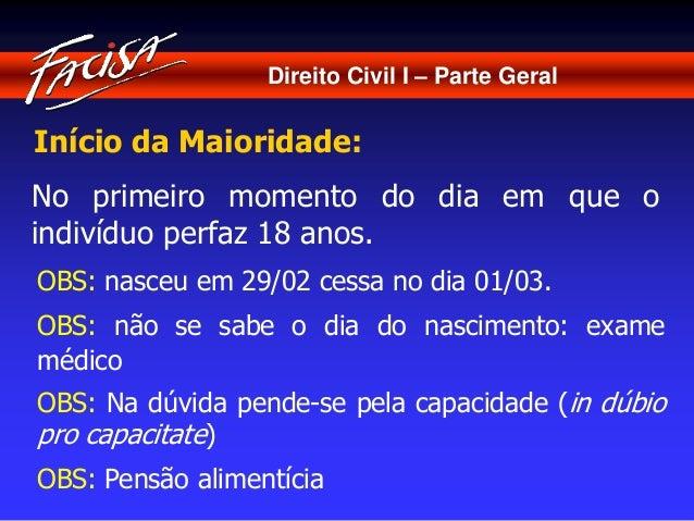 Direito Civil I – Parte Geral  Início da Maioridade:  No primeiro momento do dia em que o  indivíduo perfaz 18 anos.  OBS:...